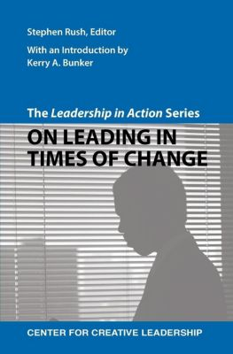 Center for Creative Leadership Press: The Leadership in Action Series: On Leading in Times of Change, Stephen Rush