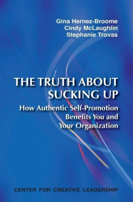 Center for Creative Leadership Press: The Truth About Sucking Up: How Authentic Self-Promotion Benefits You and Your Organization, Gina Hernez-Broome, Cindy McLaughlin, Stephanie Trovas