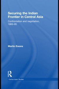 Central Asian Studies: Securing the Indian Frontier in Central Asia, Martin Ewans