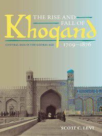 Central Eurasia in Context: The Rise and Fall of Khoqand, 1709-1876, Scott C. Levi