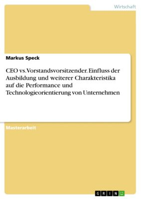 CEO vs. Vorstandsvorsitzender. Einfluss der Ausbildung und weiterer Charakteristika auf die Performance und Technologieorientierung von Unternehmen, Markus Speck