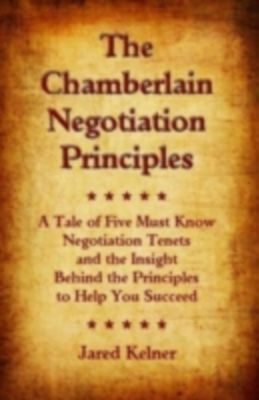 Chamberlain Negotiation Principles: A Tale of Five Must Know Negotiation Tenets and the Insight Behind the Principles to Help You Succeed, Jared Kelner