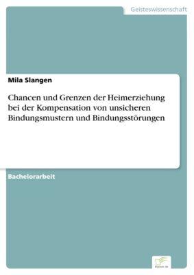Chancen und Grenzen der Heimerziehung bei der Kompensation von unsicheren Bindungsmustern und  Bindungsstörungen, Mila Slangen