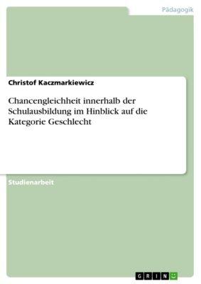 Chancengleichheit innerhalb der Schulausbildung im Hinblick auf die Kategorie Geschlecht, Christof Kaczmarkiewicz
