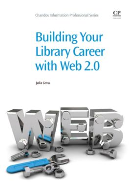 Chandos Information Professional Series: Building Your Library Career with Web 2.0, Julia Gross