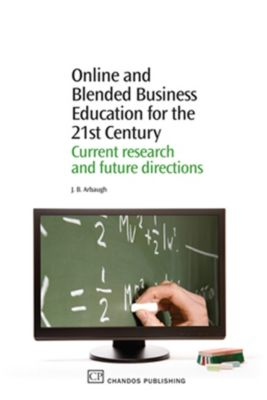 Chandos Learning and Teaching Series: Online and Blended Business Education for the 21st Century, J B Arbaugh