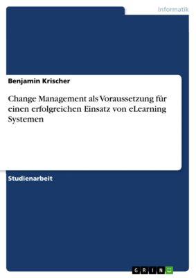 Change Management als Voraussetzung für einen erfolgreichen Einsatz von eLearning Systemen, Benjamin Krischer