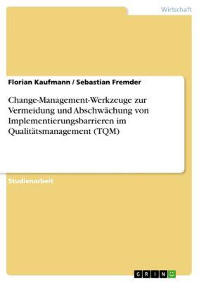 Change-Management-Werkzeuge zur Vermeidung und Abschwächung von Implementierungsbarrieren im Qualitätsmanagement (TQM), Florian Kaufmann, Sebastian Fremder