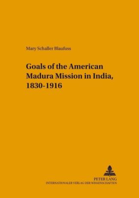 Changing Goals of the American Madura Mission in India, 1830-1916, Mary Schaller Blaufuss