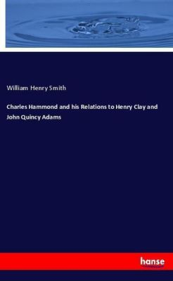 Charles Hammond and his Relations to Henry Clay and John Quincy Adams, William Henry Smith