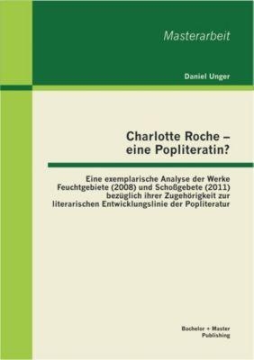 Charlotte Roche - eine Popliteratin? Eine exemplarische Analyse der Werke Feuchtgebiete (2008) und Schoßgebete (2011) bezüglich ihrer Zugehörigkeit zur literarischen Entwicklungslinie der Popliteratur, Daniel Unger