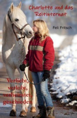 Charlotte und das Reitinternat - Verliebt, verlobt, verheiratet, geschieden - Feli Fritsch |