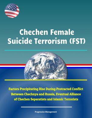 Chechen Female Suicide Terrorism (FST): Factors Precipitating Rise During Protracted Conflict Between Chechnya and Russia, Eventual Alliance of Chechen Separatists and Islamic Terrorists