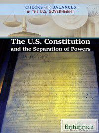 Checks and Balances in the U.S. Government: The U.S. Constitution and the Separation of Powers, Brian Duignan
