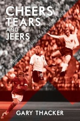 Cheers, Tears and Jeers: A History of England and the World Cup, Gary Thacker