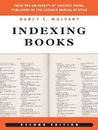 Chicago Guides to Writing, Editing, and Publishing: Indexing Books, Nancy C. Mulvany