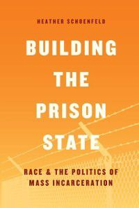 Chicago Series in Law and Society: Building the Prison State, Heather Schoenfeld