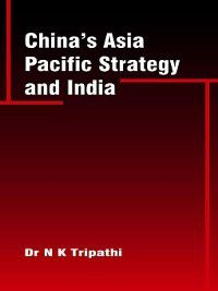 China's Asia Pacific Strategy and India, N K Tripathi
