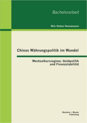 Chinas Währungspolitik im Wandel: Wechselkursregime, Geldpolitik und Finanzstabilität, Nils Stefan Hennemann