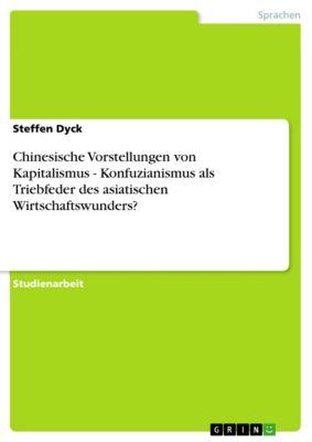 Chinesische Vorstellungen von Kapitalismus - Konfuzianismus als Triebfeder des asiatischen Wirtschaftswunders?, Steffen Dyck