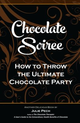 Chocolate Soiree: How to Throw the Ultimate Chocolate Party, Julie Pech