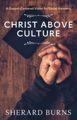 Christ Above Culture: A Gospel-Centered Vision for Racial Harmony, Sherard Burns