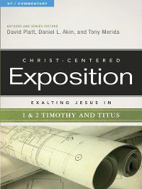 Christ-Centered Exposition Commentary: Exalting Jesus in 1 & 2 Timothy and Titus, David Platt, Tony Merida, Dr. Daniel L. Akin
