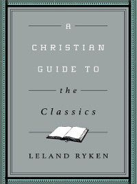 Christian Guides to the Classics: A Christian Guide to the Classics, Leland Ryken