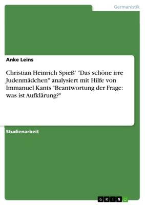 Christian Heinrich Spieß' Das schöne irre Judenmädchen analysiert mit Hilfe von Immanuel Kants Beantwortung der Frage: was ist Aufklärung?, Anke Leins
