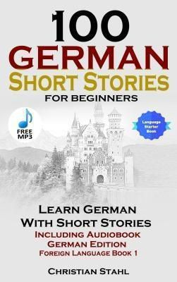 Christian Stahl: 100 German Short Stories for Beginners Learn German with Stories Including Audiobook, Christian Stahl