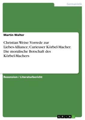 Christian Weise: Vorrede zur Liebes-Alliance; Curieuser Körbel-Macher. Die moralische Botschaft des Körbel-Machers, Martin Walter