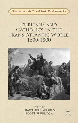Christianities in the Trans-Atlantic World: Puritans and Catholics in the Trans-Atlantic World 1600-1800