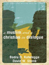 Christians Meeting Muslims: A Muslim and a Christian in Dialogue, Badru D. Kateregga, David W Shenk