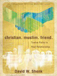 Christians Meeting Muslims: Christian. Muslim. Friend., David W Shenk