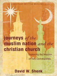 Christians Meeting Muslims: Journeys of the Muslim Nation and the Christian Church, David W Shenk