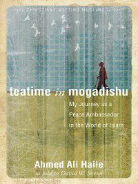 Christians Meeting Muslims: Teatime in Mogadishu, David W Shenk, Ahmed Ali Haile