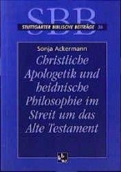 Christliche Apologetik und heidnische Philosophie im Streit um das Alte Testament, Sonja Ackermann