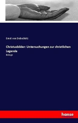 Christusbilder: Untersuchungen zur christlichen Legende, Ernst von Dobschütz