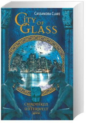 Chroniken der Unterwelt Band 3: City of Glass, Cassandra Clare