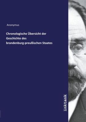 Chronologische Übersicht der Geschichte des brandenburg-preußischen Staates - Anonym |