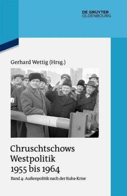 Chruschtschows Westpolitik 1955 bis 1964: Bd.4 Außenpolitik nach der Kuba-Krise (Dezember 1962 bis Oktober 1964)
