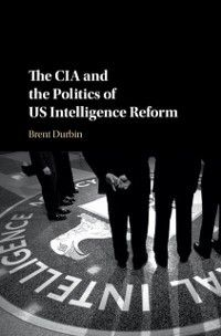 CIA and the Politics of US Intelligence Reform, Brent Durbin