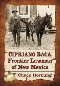Cipriano Baca, Frontier Lawman of New Mexico, Chuck Hornung