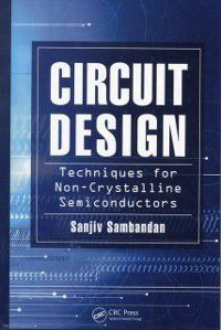 Circuit Design Techniques for Non-Crystalline Semiconductors, Sanjiv Sambandan