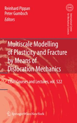 CISM International Centre for Mechanical Sciences: Multiscale Modelling of Plasticity and Fracture by Means of Dislocation Mechanics, Reinhard Pippan, Peter Gumbsch