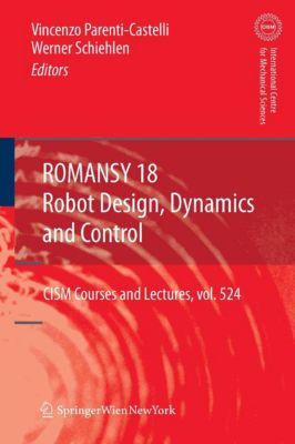 CISM International Centre for Mechanical Sciences: ROMANSY 18 - Robot Design, Dynamics and Control, Werner Schiehlen, Vincenzo Parenti-Castelli