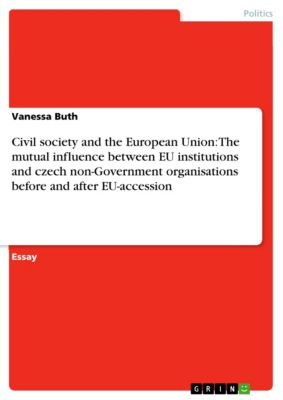 Civil society and the European Union: The mutual influence between EU institutions and czech non-Government organisations before and after EU-accession, Vanessa Buth