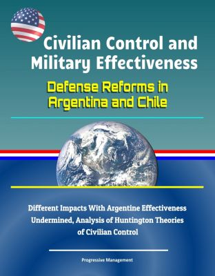 Civilian Control and Military Effectiveness: Defense Reforms in Argentina and Chile - Different Impacts With Argentine Effectiveness Undermined, Analysis of Huntington Theories of Civilian Control
