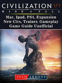 Civilization VI Rise and Fall, Mac, Ipad, PS4, Expansion, New Civs, Trainer, Gameplay, Game Guide Unofficial, Josh Abbott