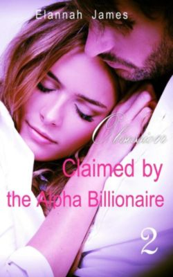 Claimed by the Alpha Billionaire: Claimed by the Alpha Billionaire 2: Obsession, Elannah James